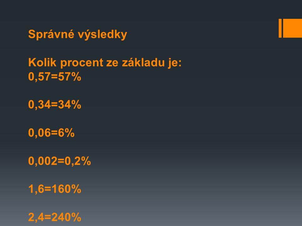 Správné výsledky Kolik procent ze základu je: 0,57=57% 0,34=34% 0,06=6% 0,002=0,2% 1,6=160% 2,4=240%