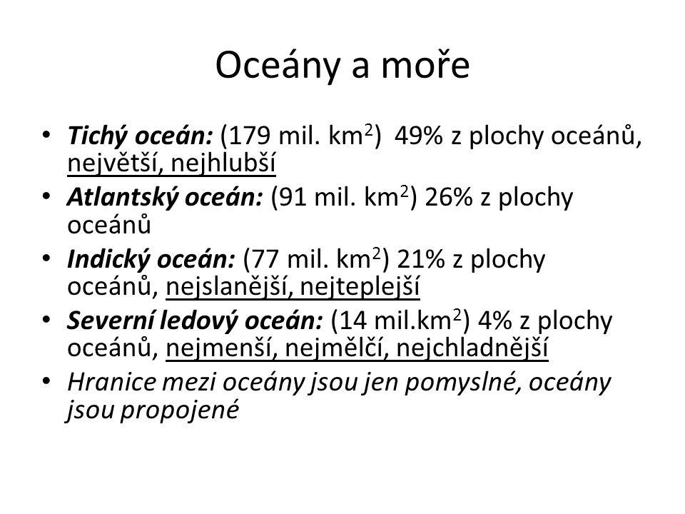 Oceány a moře Tichý oceán: (179 mil. km 2 ) 49% z plochy oceánů, největší, nejhlubší Atlantský oceán: (91 mil. km 2 ) 26% z plochy oceánů Indický oceá