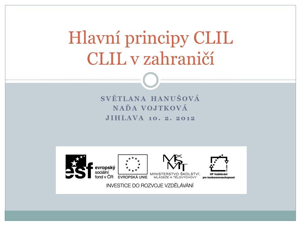 SVĚTLANA HANUŠOVÁ NAĎA VOJTKOVÁ JIHLAVA 10. 2. 2012 Hlavní principy CLIL CLIL v zahraničí
