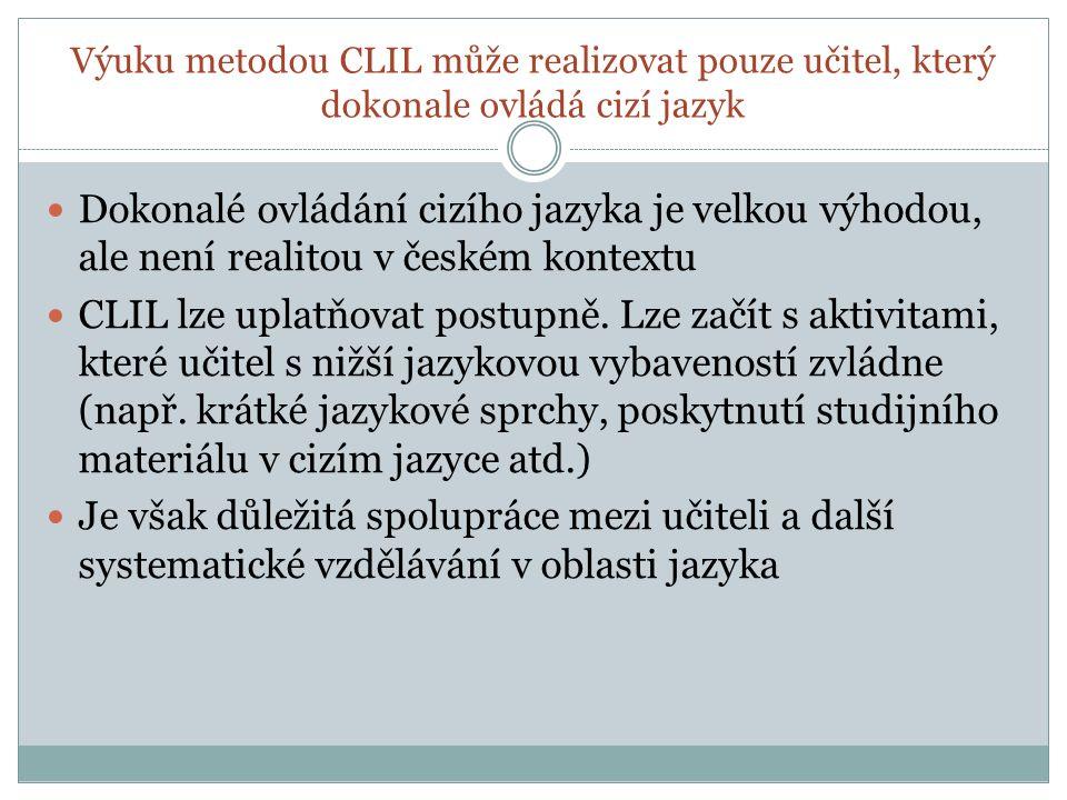 Výuku metodou CLIL může realizovat pouze učitel, který dokonale ovládá cizí jazyk Dokonalé ovládání cizího jazyka je velkou výhodou, ale není realitou v českém kontextu CLIL lze uplatňovat postupně.