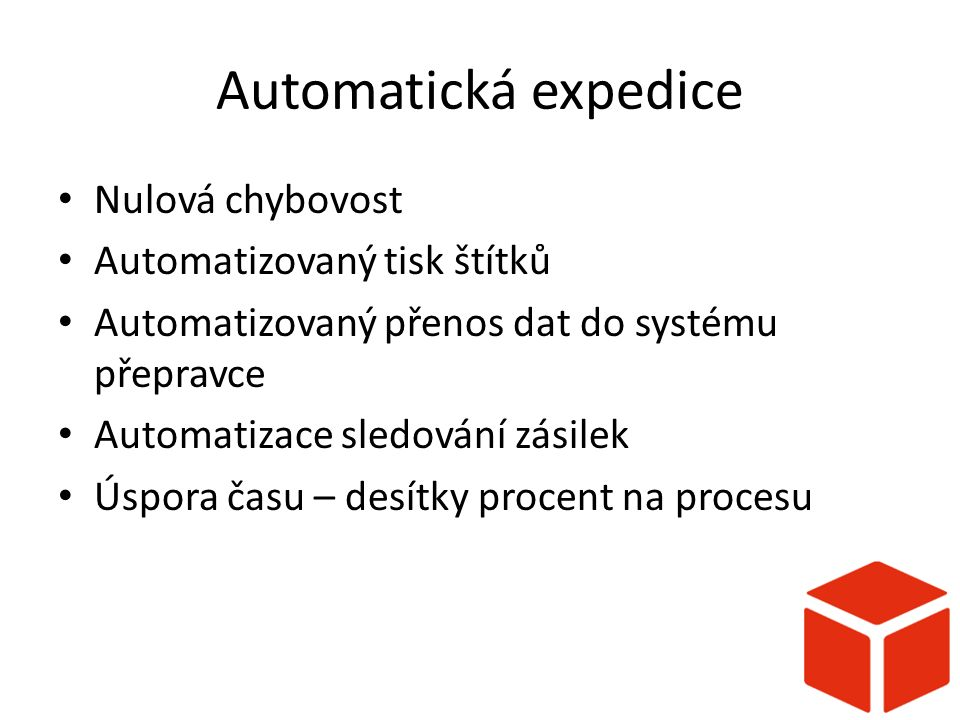 Automatická expedice Nulová chybovost Automatizovaný tisk štítků Automatizovaný přenos dat do systému přepravce Automatizace sledování zásilek Úspora času – desítky procent na procesu