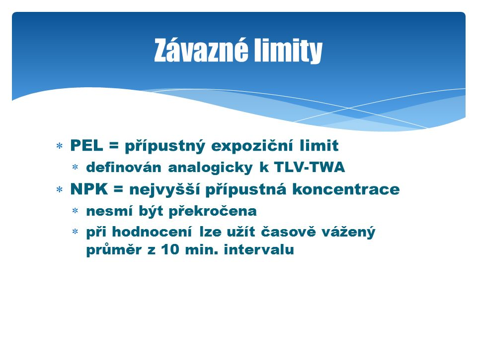  PEL = přípustný expoziční limit  definován analogicky k TLV-TWA  NPK = nejvyšší přípustná koncentrace  nesmí být překročena  při hodnocení lze u