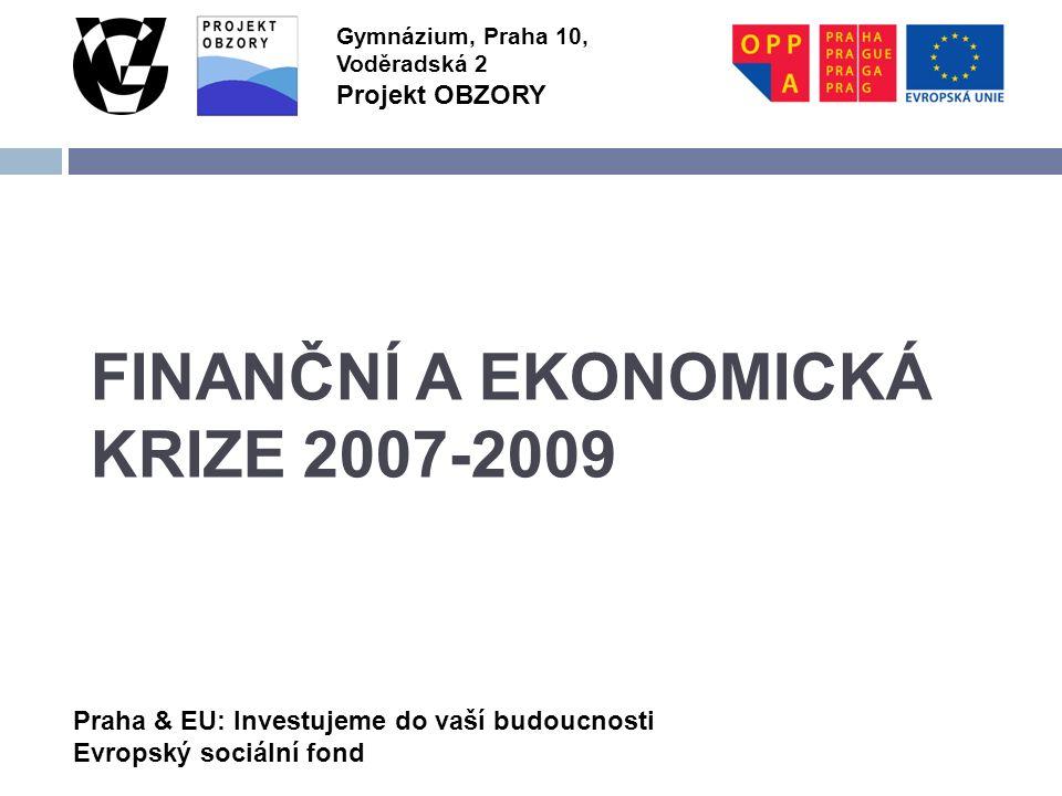 Praha & EU: Investujeme do vaší budoucnosti Evropský sociální fond Gymnázium, Praha 10, Voděradská 2 Projekt OBZORY FINANČNÍ A EKONOMICKÁ KRIZE 2007-2009