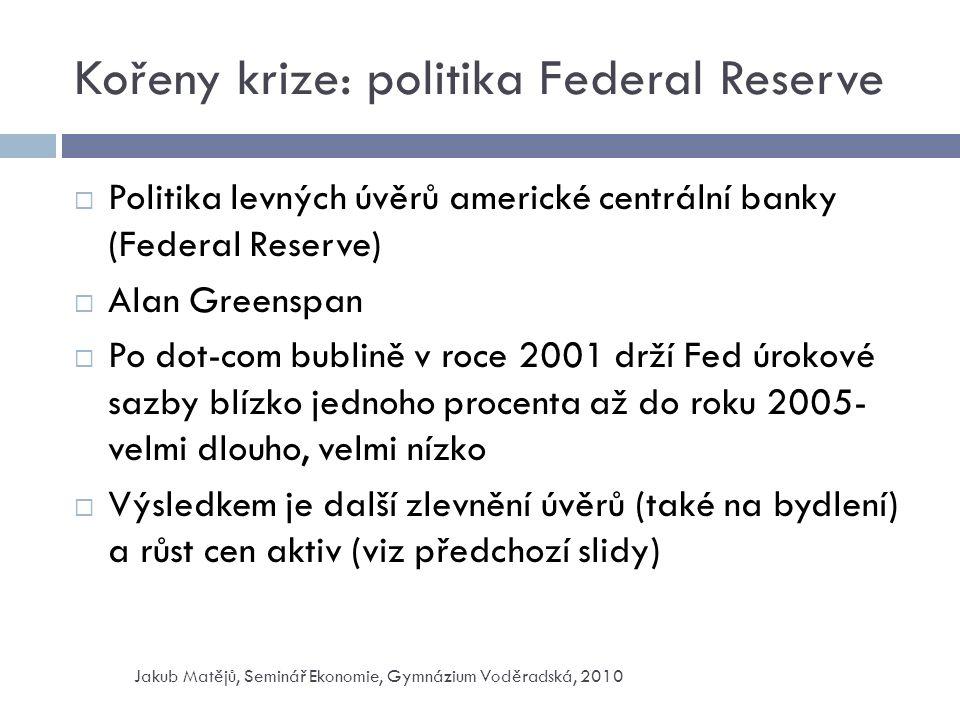 Kořeny krize: politika Federal Reserve  Politika levných úvěrů americké centrální banky (Federal Reserve)  Alan Greenspan  Po dot-com bublině v roce 2001 drží Fed úrokové sazby blízko jednoho procenta až do roku 2005- velmi dlouho, velmi nízko  Výsledkem je další zlevnění úvěrů (také na bydlení) a růst cen aktiv (viz předchozí slidy) Jakub Matějů, Seminář Ekonomie, Gymnázium Voděradská, 2010