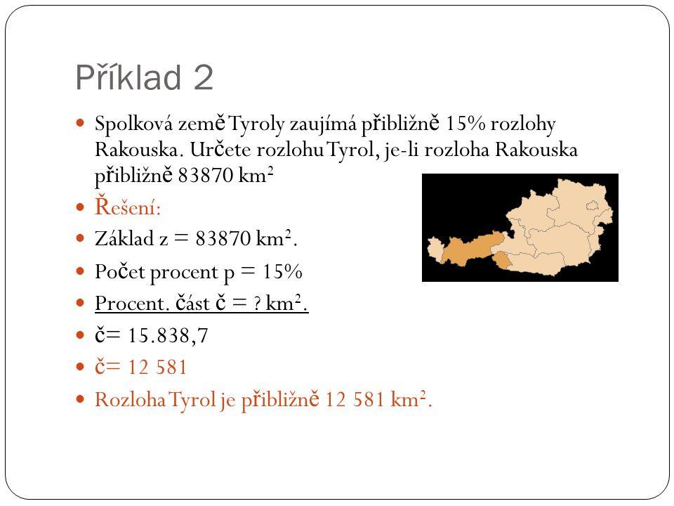 Příklad 2 Spolková zem ě Tyroly zaujímá p ř ibližn ě 15% rozlohy Rakouska. Ur č ete rozlohu Tyrol, je-li rozloha Rakouska p ř ibližn ě 83870 km 2 Ř eš