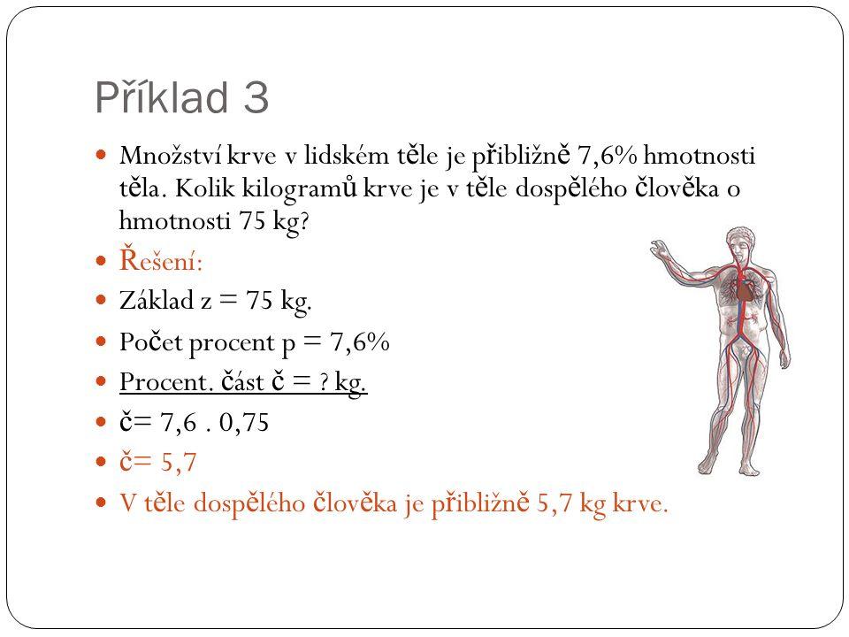 Příklad 3 Množství krve v lidském t ě le je p ř ibližn ě 7,6% hmotnosti t ě la. Kolik kilogram ů krve je v t ě le dosp ě lého č lov ě ka o hmotnosti 7