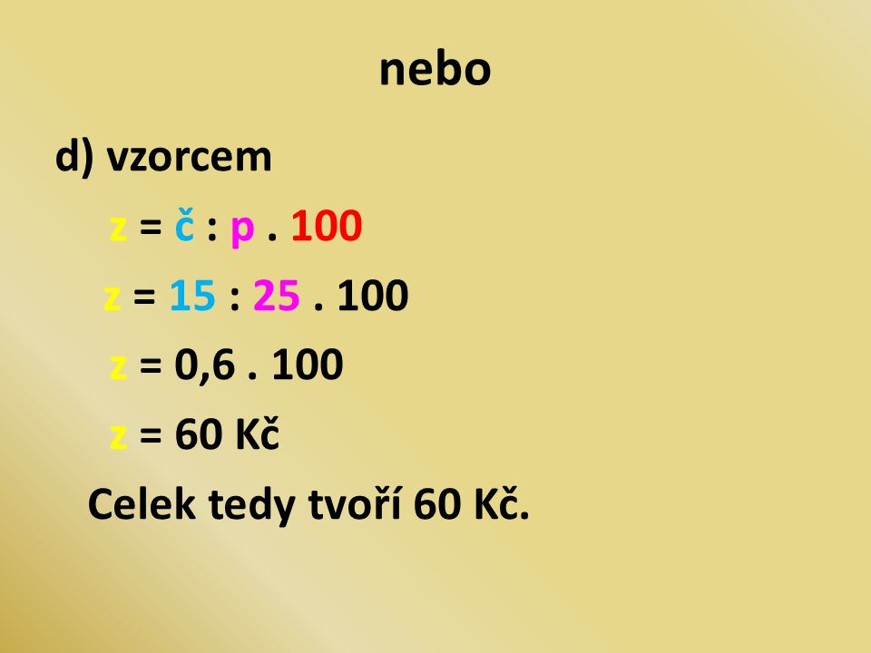 nebo d) vzorcem z = č : p. 100 z = 15 : 25. 100 z = 0,6. 100 z = 60 Kč Celek tedy tvoří 60 Kč.