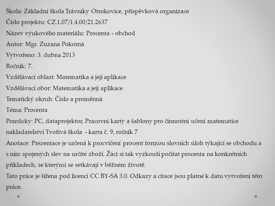 Škola: Základní škola Trávníky Otrokovice, příspěvková organizace Číslo projektu: CZ.1.07/1.4.00/21.2637 Název výukového materiálu: Procenta - obchod Autor: Mgr.