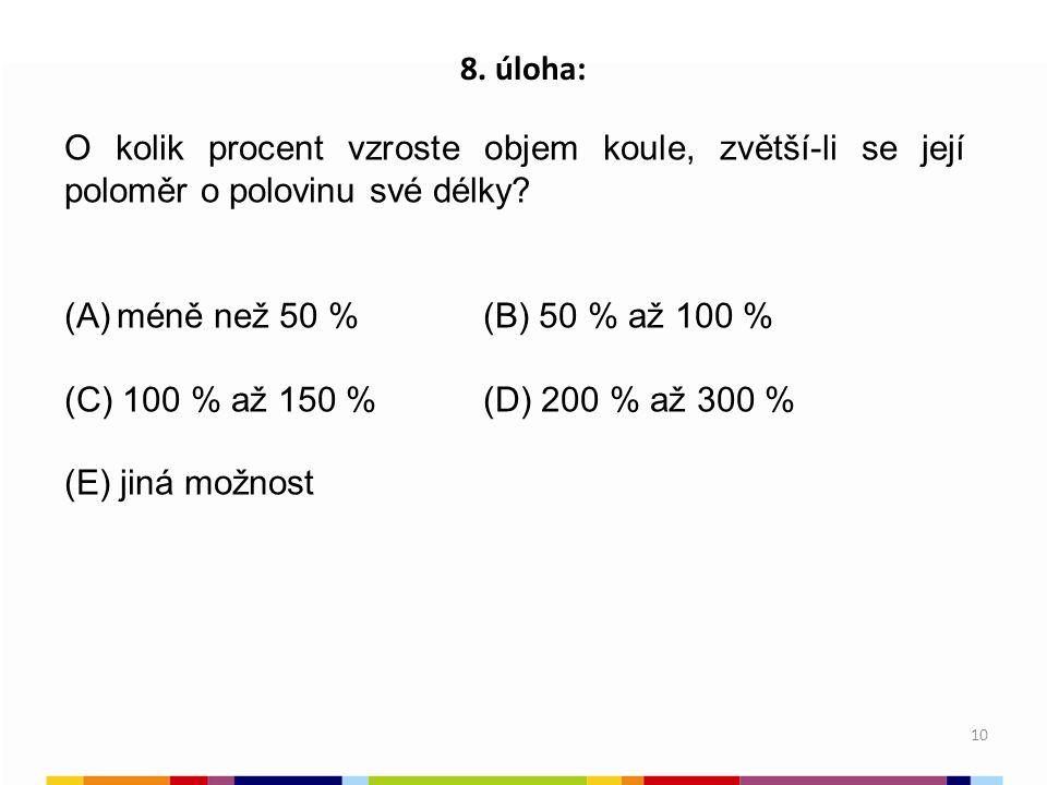 10 8. úloha: O kolik procent vzroste objem koule, zvětší-li se její poloměr o polovinu své délky? (A)méně než 50 %(B) 50 % až 100 % (C) 100 % až 150 %