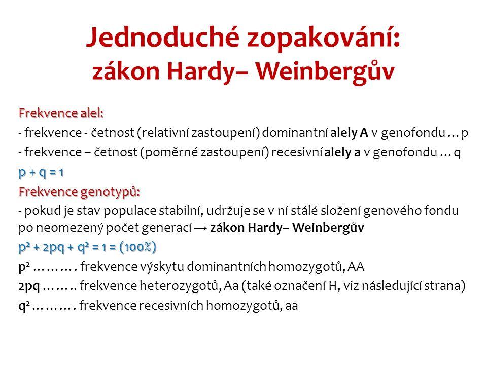 Jednoduché zopakování: zákon Hardy– Weinbergův Frekvence alel: - frekvence - četnost (relativní zastoupení) dominantní alely A v genofondu …p - frekvence – četnost (poměrné zastoupení) recesivní alely a v genofondu …q p + q = 1 Frekvence genotypů: - pokud je stav populace stabilní, udržuje se v ní stálé složení genového fondu po neomezený počet generací → zákon Hardy– Weinbergův p 2 + 2pq + q 2 = 1 = (100%) p 2 ……….
