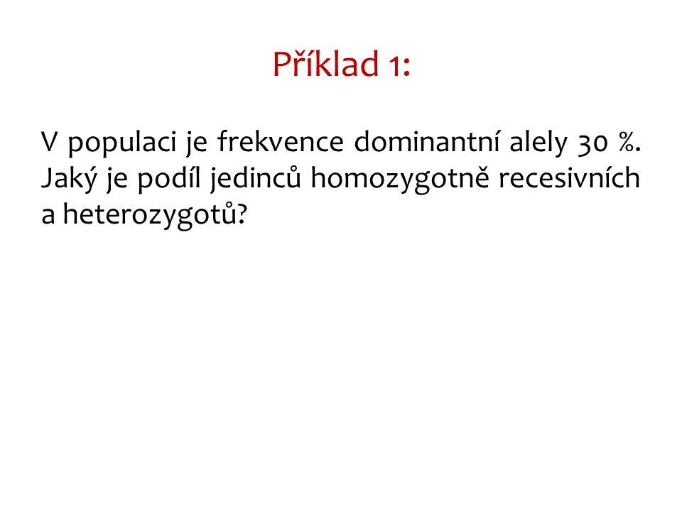 V populaci je frekvence dominantní alely 30 %. Jaký je podíl jedinců homozygotně recesivních a heterozygotů? Příklad 1: