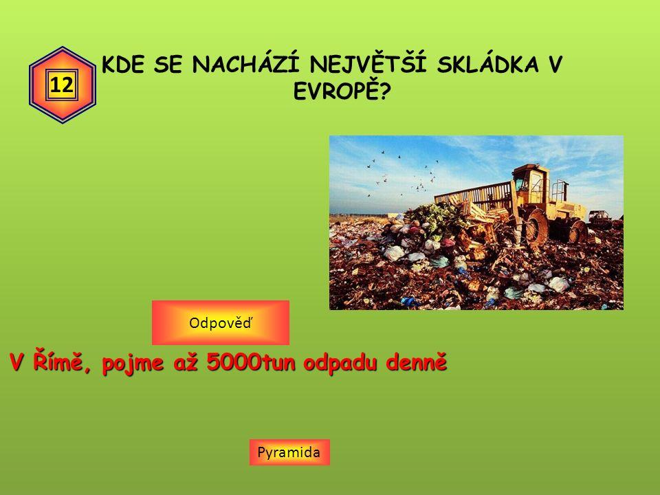 KDE SE NACHÁZÍ NEJVĚTŠÍ SKLÁDKA V EVROPĚ Pyramida V Římě, pojme až 5000tun odpadu denně Odpověď 12