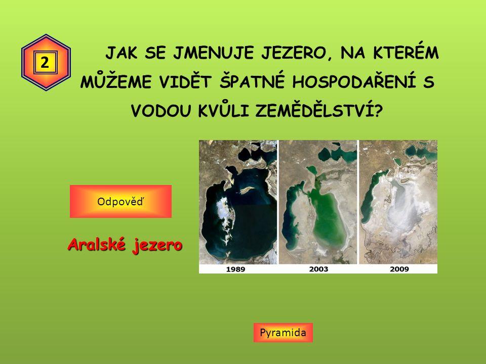 JAK SE JMENUJE JEZERO, NA KTERÉM MŮŽEME VIDĚT ŠPATNÉ HOSPODAŘENÍ S VODOU KVŮLI ZEMĚDĚLSTVÍ? Aralské jezero Odpověď Pyramida 2