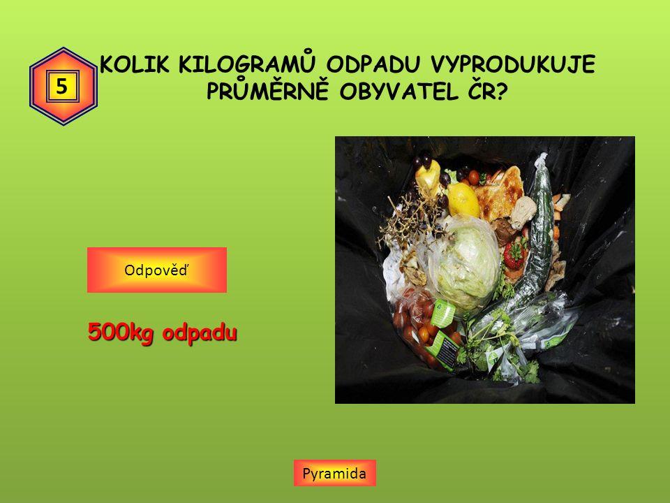 KOLIK KILOGRAMŮ ODPADU VYPRODUKUJE PRŮMĚRNĚ OBYVATEL ČR Pyramida 500kg odpadu Odpověď 5