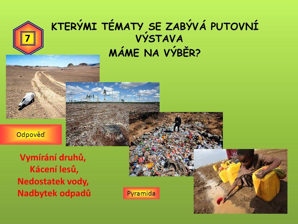 KTERÝMI TÉMATY SE ZABÝVÁ PUTOVNÍ VÝSTAVA MÁME NA VÝBĚR? Pyramida Vymírání druhů, Kácení lesů, Nedostatek vody, Nadbytek odpadů Odpověď 7