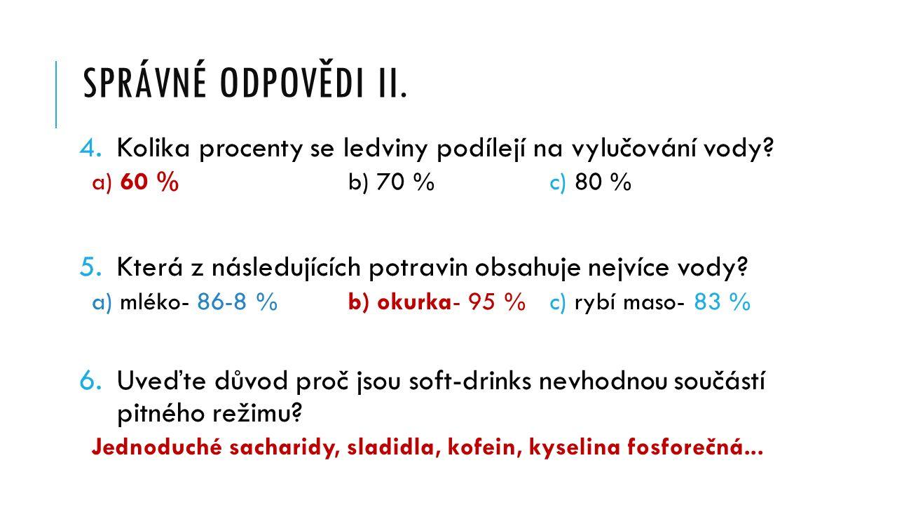 SPRÁVNÉ ODPOVĚDI II. 4.Kolika procenty se ledviny podílejí na vylučování vody? a) 60 % b) 70 %c) 80 % 5.Která z následujících potravin obsahuje nejvíc