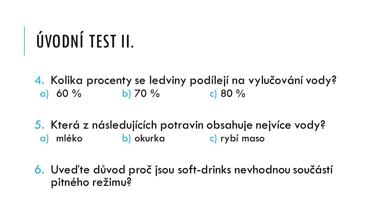 ÚVODNÍ TEST II. 4.Kolika procenty se ledviny podílejí na vylučování vody? a)60 % b) 70 % c) 80 % 5.Která z následujících potravin obsahuje nejvíce vod