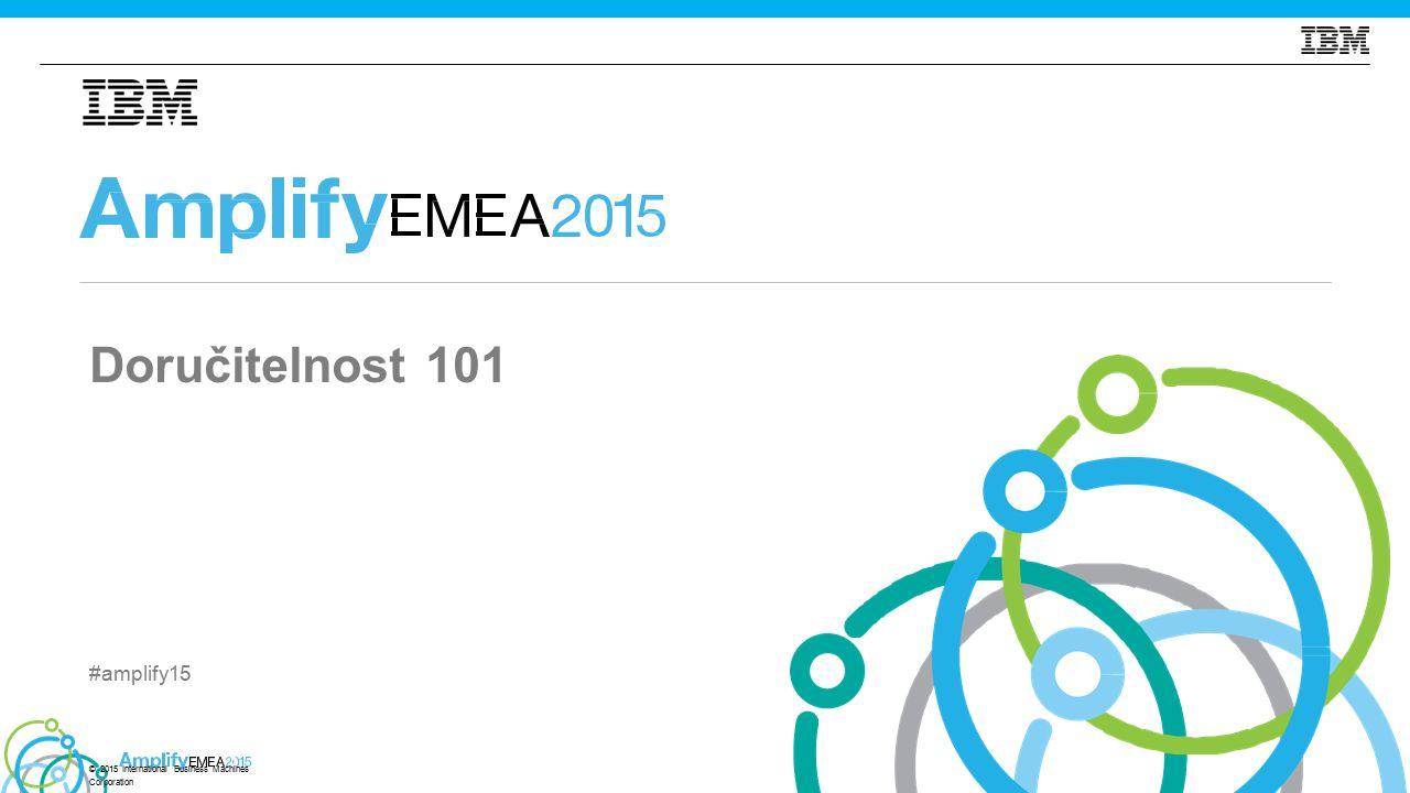 #amplify15 Doručitelnost 101 © 2015 International Business Machines Corporation