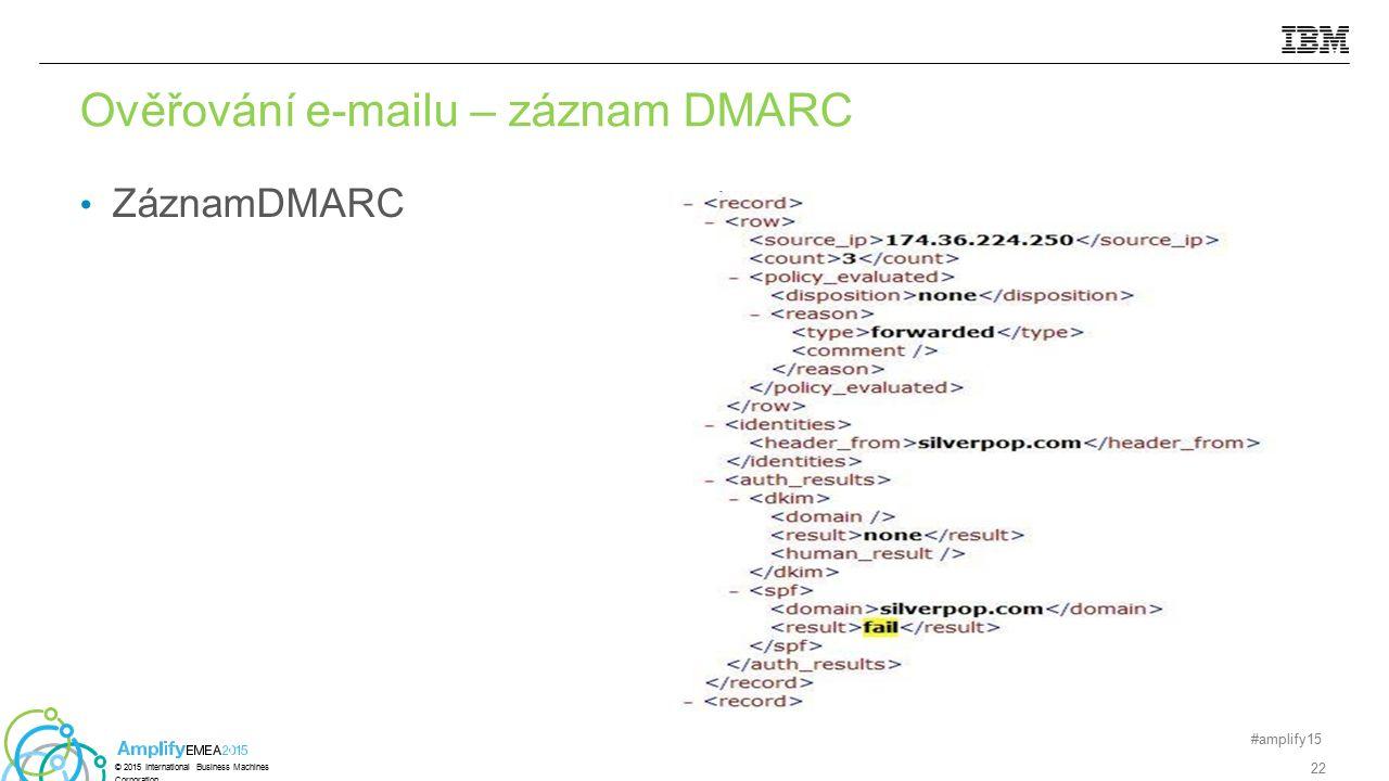 Ověřování e-mailu – záznam DMARC ZáznamDMARC #amplify15 22 © 2015 International Business Machines Corporation