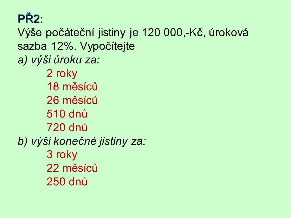 PŘ2: PŘ2: Výše počáteční jistiny je 120 000,-Kč, úroková sazba 12%.