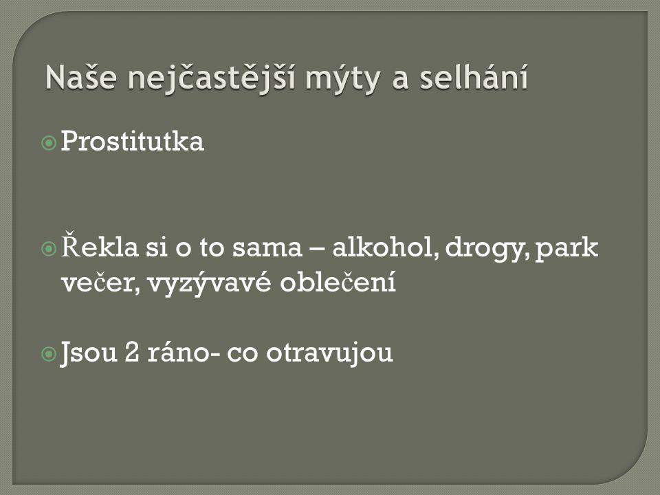  Prostitutka  Ř ekla si o to sama – alkohol, drogy, park ve č er, vyzývavé oble č ení  Jsou 2 ráno- co otravujou