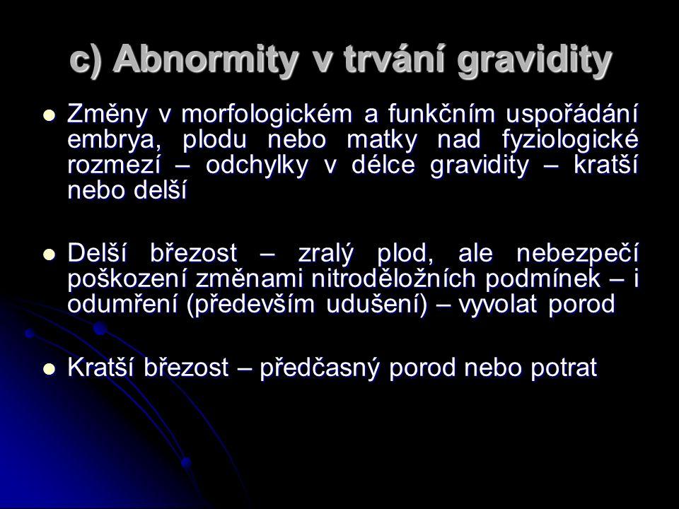c) Abnormity v trvání gravidity Změny v morfologickém a funkčním uspořádání embrya, plodu nebo matky nad fyziologické rozmezí – odchylky v délce gravidity – kratší nebo delší Změny v morfologickém a funkčním uspořádání embrya, plodu nebo matky nad fyziologické rozmezí – odchylky v délce gravidity – kratší nebo delší Delší březost – zralý plod, ale nebezpečí poškození změnami nitroděložních podmínek – i odumření (především udušení) – vyvolat porod Delší březost – zralý plod, ale nebezpečí poškození změnami nitroděložních podmínek – i odumření (především udušení) – vyvolat porod Kratší březost – předčasný porod nebo potrat Kratší březost – předčasný porod nebo potrat