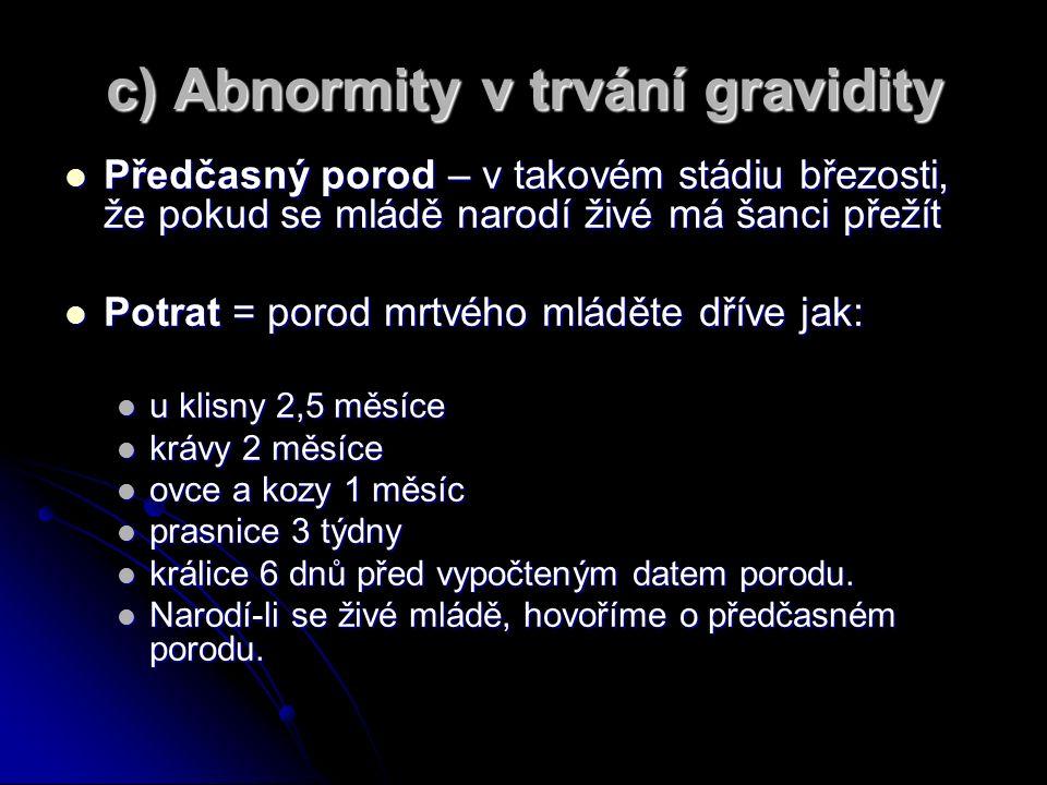 c) Abnormity v trvání gravidity Předčasný porod – v takovém stádiu březosti, že pokud se mládě narodí živé má šanci přežít Předčasný porod – v takovém stádiu březosti, že pokud se mládě narodí živé má šanci přežít Potrat = porod mrtvého mláděte dříve jak: Potrat = porod mrtvého mláděte dříve jak: u klisny 2,5 měsíce u klisny 2,5 měsíce krávy 2 měsíce krávy 2 měsíce ovce a kozy 1 měsíc ovce a kozy 1 měsíc prasnice 3 týdny prasnice 3 týdny králice 6 dnů před vypočteným datem porodu.