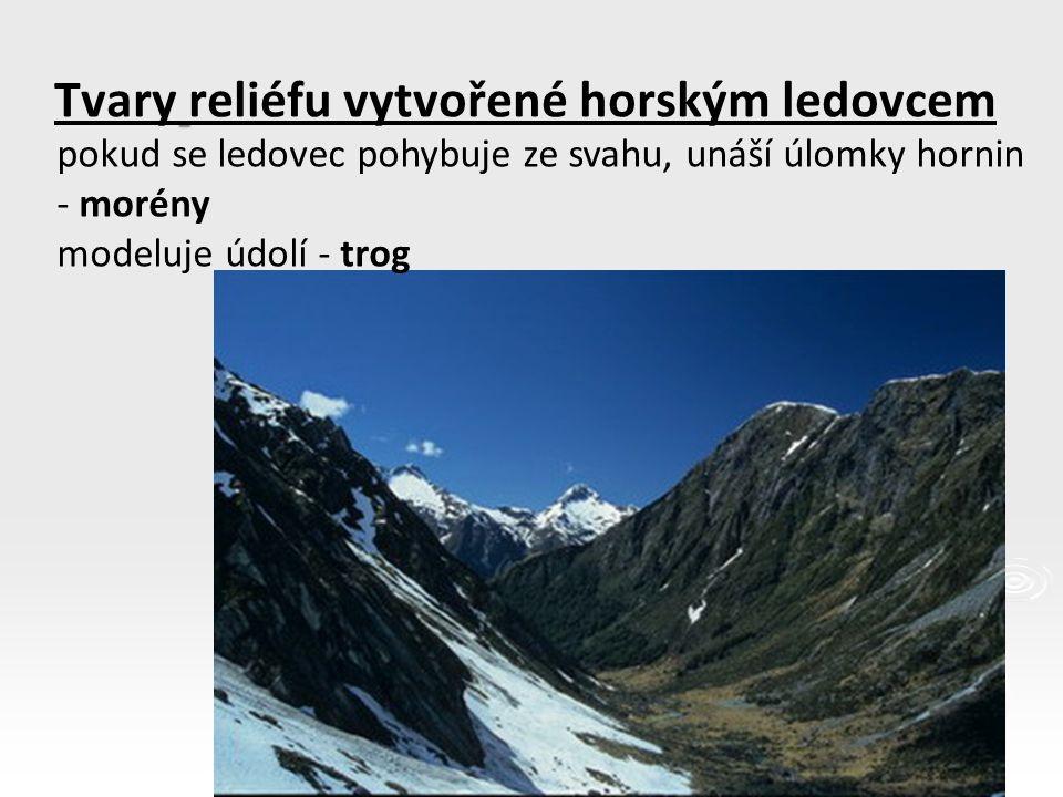 Tvary reliéfu vytvořené horským ledovcem pokud se ledovec pohybuje ze svahu, unáší úlomky hornin - morény modeluje údolí - trog