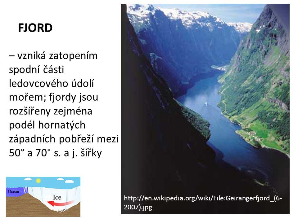 FJORD – vzniká zatopením spodní části ledovcového údolí mořem; fjordy jsou rozšířeny zejména podél hornatých západních pobřeží mezi 50° a 70° s.