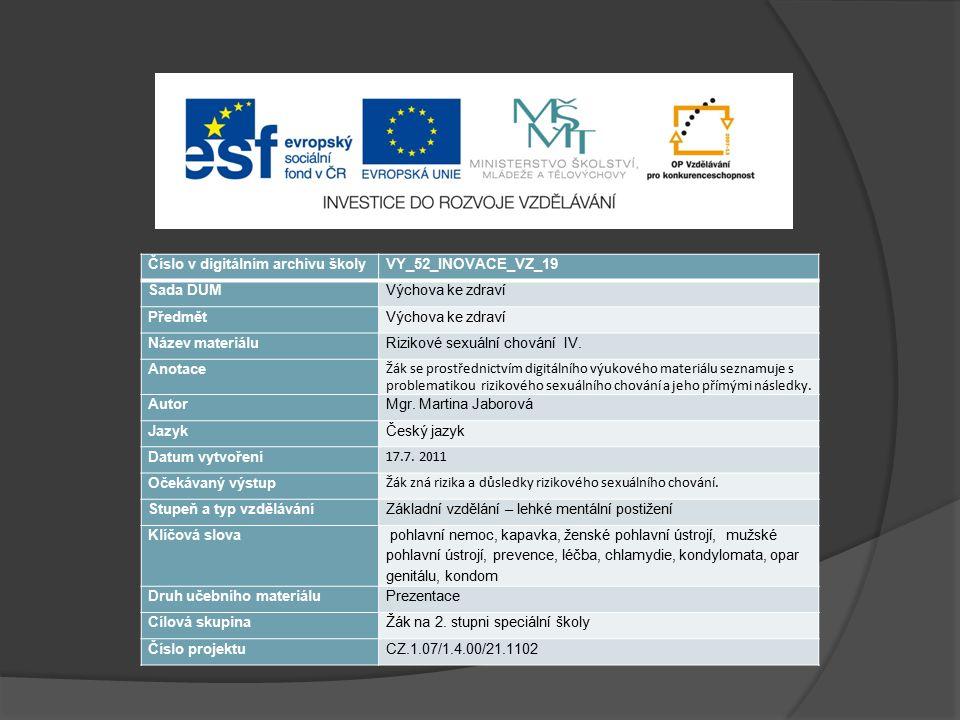 Zdroje informací, obrázků a použitá literatura MACHOVÁ, J., KUBÁTOVÁ, D.: Výchova ke zdraví, Grada 2009, 296 stran http://images.google.com/imgres?q=chlamydie&start=114&hl=cs&addh=36&tbm=isch&tbnid=9KsDC33LurEx2M:&imgrefurl=http://w ww.wikiskripta.eu/index.php/Chlamydie&docid=ptD8ue3bD5C5IM&imgurl=http://www.wikiskripta.eu/images/thumb/3/3a/SOA- Chlamydia-trachomatis-female.jpg/200px-SOA-Chlamydia-trachomatis- female.jpg&w=200&h=149&ei=3KnqT8LQE4rvsgavpYCBBg&zoom=1&iact=hc&vpx=852&vpy=480&dur=2063&hovh=119&hovw=1 60&tx=89&ty=62&sig=112200490171592005610&page=6&tbnh=119&tbnw=160&ndsp=26&ved=1t:429,r:16,s:114,i:139&biw=1440 &bih=717 http://images.google.com/imgres?q=chlamydie&start=88&hl=cs&addh=36&tbm=isch&tbnid=x3HyEeR9rX99YM:&imgrefurl=http://w ww.pohlavne-choroby.eu/chlamydiova-infekcia-chlamydia-trachomatis&docid=zEbz9gHoU6ts8M&imgurl=http://www.pohlavne- choroby.eu/Content/Images/pohlavne-choroby-16.jpg&w=150&h=150&ei=GqrqT-y9BcS1tAbi6IX0BQ&zoom=1&biw=1440&bih=717 http://images.google.com/imgres?q=kondylomata&hl=cs&tbm=isch&tbnid=xrU- hrNS50mtKM:&imgrefurl=http://zdravi.e15.cz/clanek/priloha-lekarske-listy/novy-pohled-na-lecbu-kondylomat- 455347&docid=BFkCMKWoPNOeEM&imgurl=http://img.mf.cz/550/041/1- 14.jpg&w=462&h=623&ei=UqrqT7HcCofusgaK8vDUBQ&zoom=1&iact=hc&vpx=1201&vpy=337&dur=922&hovh=261&hovw=193&t x=95&ty=144&sig=112200490171592005610&page=1&tbnh=159&tbnw=120&start=0&ndsp=20&ved=1t:429,r:19,s:0,i:145&biw=14 40&bih=717 http://images.google.com/imgres?q=bi%C4%8Denka+po%C5%A1evn%C3%AD&hl=cs&tbm=isch&tbnid=756Np4AjWQC6GM:&img refurl=http://www.gymkh.cz/student/Biologie/nemecek/Prvoci/&docid=RVOG4Agt8FU6yM&imgurl=http://www.gymkh.cz/student/Biol ogie/nemecek/Prvoci/Bi%2525C4%25258Denka%252520po%2525C5%2525A1evn%2525C3%2525AD.bmp&w=527&h=412&ei=I6 vqT4r3AonItAansaX7BQ&zoom=1&biw=1440&bih=717 http://images.google.com/imgres?q=bi%C4%8Denka+po%C5%A1evn%C3%AD&start=94&hl=cs&addh=36&tbm=isch&tbnid=h0qG MiugxQ_u1M:&imgrefurl=http://www.sciencephoto.com/media/364826/en