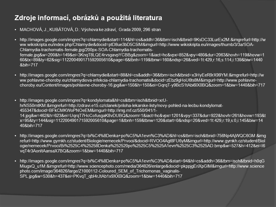 Zdroje informací, obrázků a použitá literatura MACHOVÁ, J., KUBÁTOVÁ, D.: Výchova ke zdraví, Grada 2009, 296 stran http://images.google.com/imgres q=chlamydie&start=114&hl=cs&addh=36&tbm=isch&tbnid=9KsDC33LurEx2M:&imgrefurl=http://w ww.wikiskripta.eu/index.php/Chlamydie&docid=ptD8ue3bD5C5IM&imgurl=http://www.wikiskripta.eu/images/thumb/3/3a/SOA- Chlamydia-trachomatis-female.jpg/200px-SOA-Chlamydia-trachomatis- female.jpg&w=200&h=149&ei=3KnqT8LQE4rvsgavpYCBBg&zoom=1&iact=hc&vpx=852&vpy=480&dur=2063&hovh=119&hovw=1 60&tx=89&ty=62&sig=112200490171592005610&page=6&tbnh=119&tbnw=160&ndsp=26&ved=1t:429,r:16,s:114,i:139&biw=1440 &bih=717 http://images.google.com/imgres q=chlamydie&start=88&hl=cs&addh=36&tbm=isch&tbnid=x3HyEeR9rX99YM:&imgrefurl=http://w ww.pohlavne-choroby.eu/chlamydiova-infekcia-chlamydia-trachomatis&docid=zEbz9gHoU6ts8M&imgurl=http://www.pohlavne- choroby.eu/Content/Images/pohlavne-choroby-16.jpg&w=150&h=150&ei=GqrqT-y9BcS1tAbi6IX0BQ&zoom=1&biw=1440&bih=717 http://images.google.com/imgres q=kondylomata&hl=cs&tbm=isch&tbnid=xrU- hrNS50mtKM:&imgrefurl=http://zdravi.e15.cz/clanek/priloha-lekarske-listy/novy-pohled-na-lecbu-kondylomat- 455347&docid=BFkCMKWoPNOeEM&imgurl=http://img.mf.cz/550/041/1- 14.jpg&w=462&h=623&ei=UqrqT7HcCofusgaK8vDUBQ&zoom=1&iact=hc&vpx=1201&vpy=337&dur=922&hovh=261&hovw=193&t x=95&ty=144&sig=112200490171592005610&page=1&tbnh=159&tbnw=120&start=0&ndsp=20&ved=1t:429,r:19,s:0,i:145&biw=14 40&bih=717 http://images.google.com/imgres q=bi%C4%8Denka+po%C5%A1evn%C3%AD&hl=cs&tbm=isch&tbnid=756Np4AjWQC6GM:&img refurl=http://www.gymkh.cz/student/Biologie/nemecek/Prvoci/&docid=RVOG4Agt8FU6yM&imgurl=http://www.gymkh.cz/student/Biol ogie/nemecek/Prvoci/Bi%2525C4%25258Denka%252520po%2525C5%2525A1evn%2525C3%2525AD.bmp&w=527&h=412&ei=I6 vqT4r3AonItAansaX7BQ&zoom=1&biw=1440&bih=717 http://images.google.com/imgres q=bi%C4%8Denka+po%C5%A1evn%C3%AD&start=94&hl=cs&addh=36&tbm=isch&tbnid=h0qG MiugxQ_u1M:&imgrefurl=http://www.sciencephoto.com/media/364826/en
