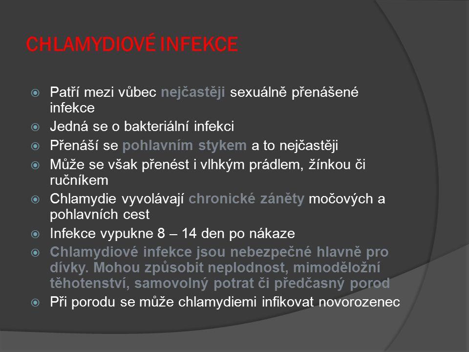 CHLAMYDIOVÉ INFEKCE  Patří mezi vůbec nejčastěji sexuálně přenášené infekce  Jedná se o bakteriální infekci  Přenáší se pohlavním stykem a to nejčastěji  Může se však přenést i vlhkým prádlem, žínkou či ručníkem  Chlamydie vyvolávají chronické záněty močových a pohlavních cest  Infekce vypukne 8 – 14 den po nákaze  Chlamydiové infekce jsou nebezpečné hlavně pro dívky.