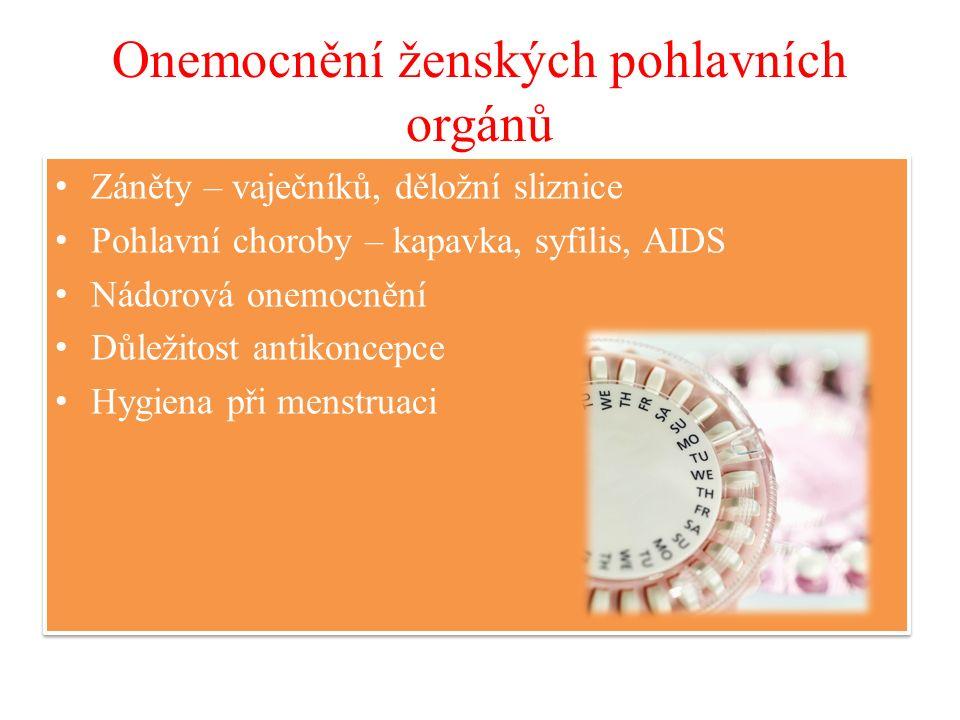 Onemocnění ženských pohlavních orgánů Záněty – vaječníků, děložní sliznice Pohlavní choroby – kapavka, syfilis, AIDS Nádorová onemocnění Důležitost antikoncepce Hygiena při menstruaci Záněty – vaječníků, děložní sliznice Pohlavní choroby – kapavka, syfilis, AIDS Nádorová onemocnění Důležitost antikoncepce Hygiena při menstruaci