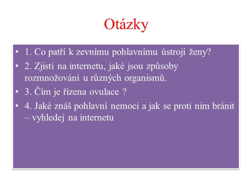 Otázky 1. Co patří k zevnímu pohlavnímu ústrojí ženy? 2. Zjisti na internetu, jaké jsou způsoby rozmnožování u různých organismů. 3. Čím je řízena ovu