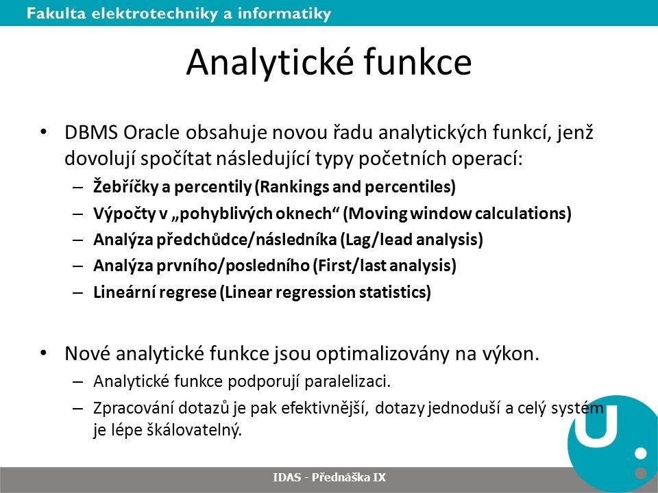 """Analytické funkce DBMS Oracle obsahuje novou řadu analytických funkcí, jenž dovolují spočítat následující typy početních operací: – Žebříčky a percentily (Rankings and percentiles) – Výpočty v """"pohyblivých oknech (Moving window calculations) – Analýza předchůdce/následníka (Lag/lead analysis) – Analýza prvního/posledního (First/last analysis) – Lineární regrese (Linear regression statistics) Nové analytické funkce jsou optimalizovány na výkon."""