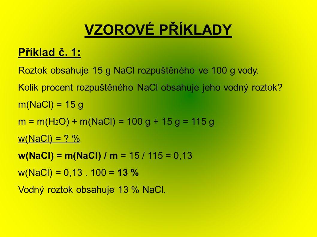 VZOROVÉ PŘÍKLADY Příklad č. 1: Roztok obsahuje 15 g NaCl rozpuštěného ve 100 g vody.