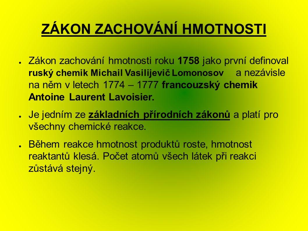 ZÁKON ZACHOVÁNÍ HMOTNOSTI ● Zákon zachování hmotnosti roku 1758 jako první definoval ruský chemik Michail Vasilijevič Lomonosov a nezávisle na něm v letech 1774 – 1777 francouzský chemik Antoine Laurent Lavoisier.