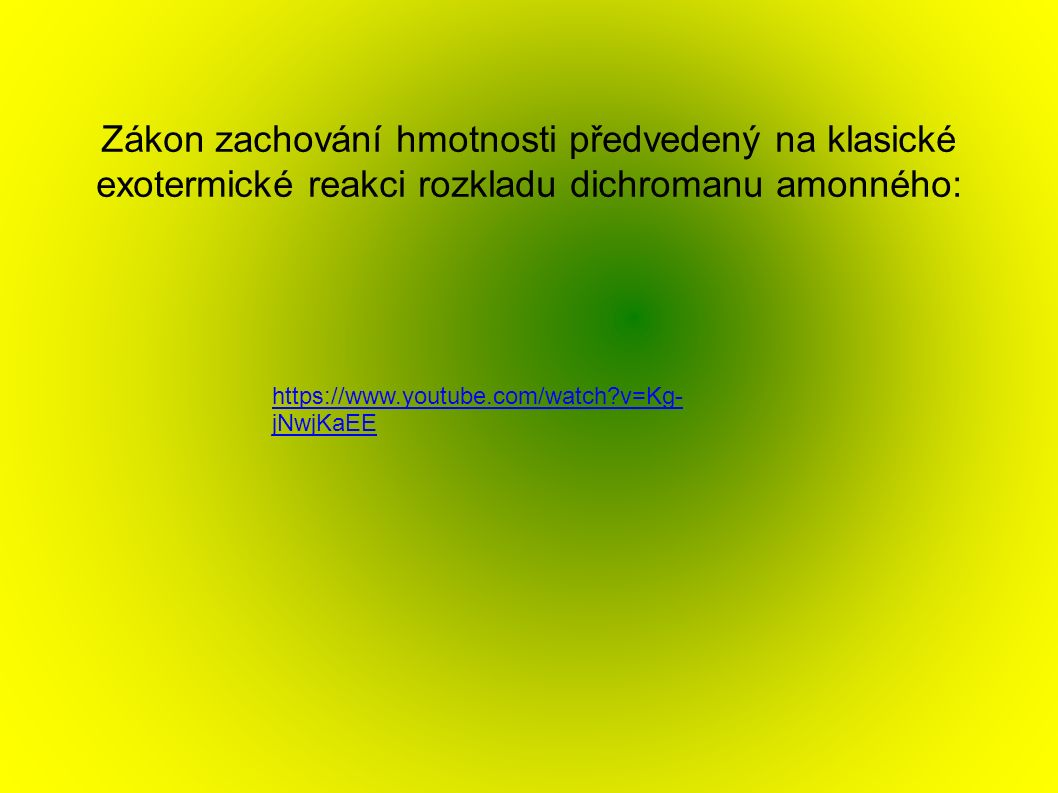 Zákon zachování hmotnosti předvedený na klasické exotermické reakci rozkladu dichromanu amonného: https://www.youtube.com/watch v=Kg- jNwjKaEE