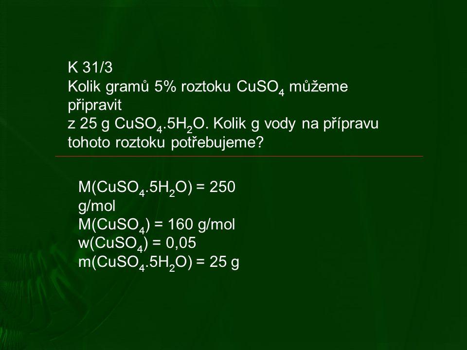 K 31/3 Kolik gramů 5% roztoku CuSO 4 můžeme připravit z 25 g CuSO 4.5H 2 O.