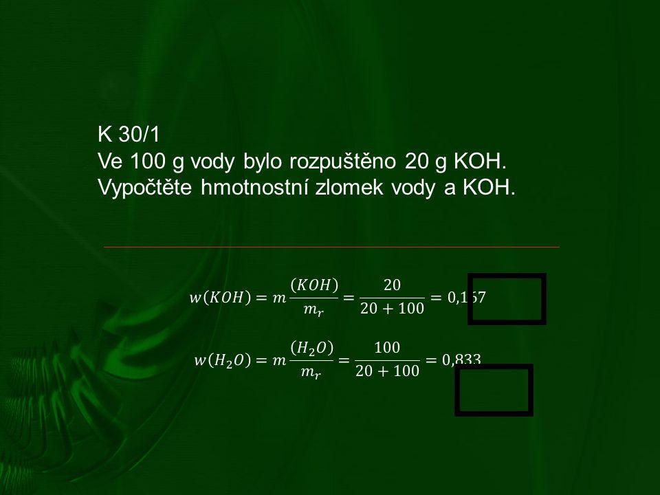 K 30/1 Ve 100 g vody bylo rozpuštěno 20 g KOH. Vypočtěte hmotnostní zlomek vody a KOH.