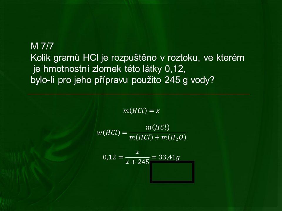 M 7/7 Kolik gramů HCl je rozpuštěno v roztoku, ve kterém je hmotnostní zlomek této látky 0,12, bylo-li pro jeho přípravu použito 245 g vody