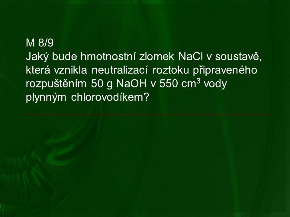 M 8/9 Jaký bude hmotnostní zlomek NaCl v soustavě, která vznikla neutralizací roztoku připraveného rozpuštěním 50 g NaOH v 550 cm 3 vody plynným chlorovodíkem
