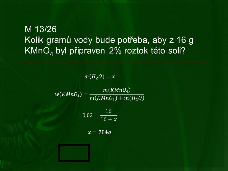 M 13/26 Kolik gramů vody bude potřeba, aby z 16 g KMnO 4 byl připraven 2% roztok této soli