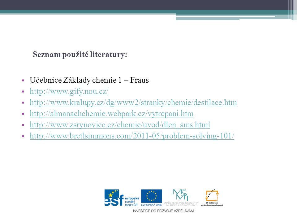 Seznam použité literatury: Učebnice Základy chemie 1 – Fraus http://www.gify.nou.cz/ http://www.kralupy.cz/dg/www2/stranky/chemie/destilace.htm http://almanachchemie.webpark.cz/vytrepani.htm http://www.zsrynovice.cz/chemie/uvod/dlen_sms.html http://www.bretlsimmons.com/2011-05/problem-solving-101/