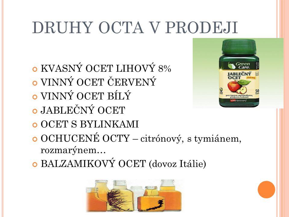 DRUHY OCTA V PRODEJI KVASNÝ OCET LIHOVÝ 8% VINNÝ OCET ČERVENÝ VINNÝ OCET BÍLÝ JABLEČNÝ OCET OCET S BYLINKAMI OCHUCENÉ OCTY – citrónový, s tymiánem, rozmarýnem… BALZAMIKOVÝ OCET (dovoz Itálie)