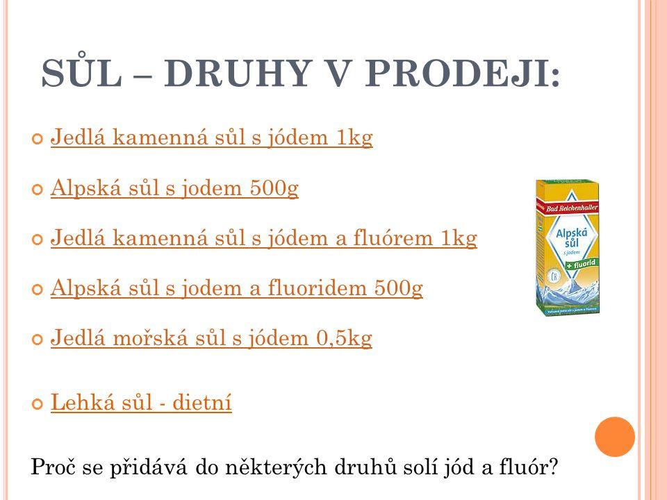 SŮL – DRUHY V PRODEJI: Jedlá kamenná sůl s jódem 1kg Alpská sůl s jodem 500g Jedlá kamenná sůl s jódem a fluórem 1kg Alpská sůl s jodem a fluoridem 500g Jedlá mořská sůl s jódem 0,5kg Lehká sůl - dietní Proč se přidává do některých druhů solí jód a fluór