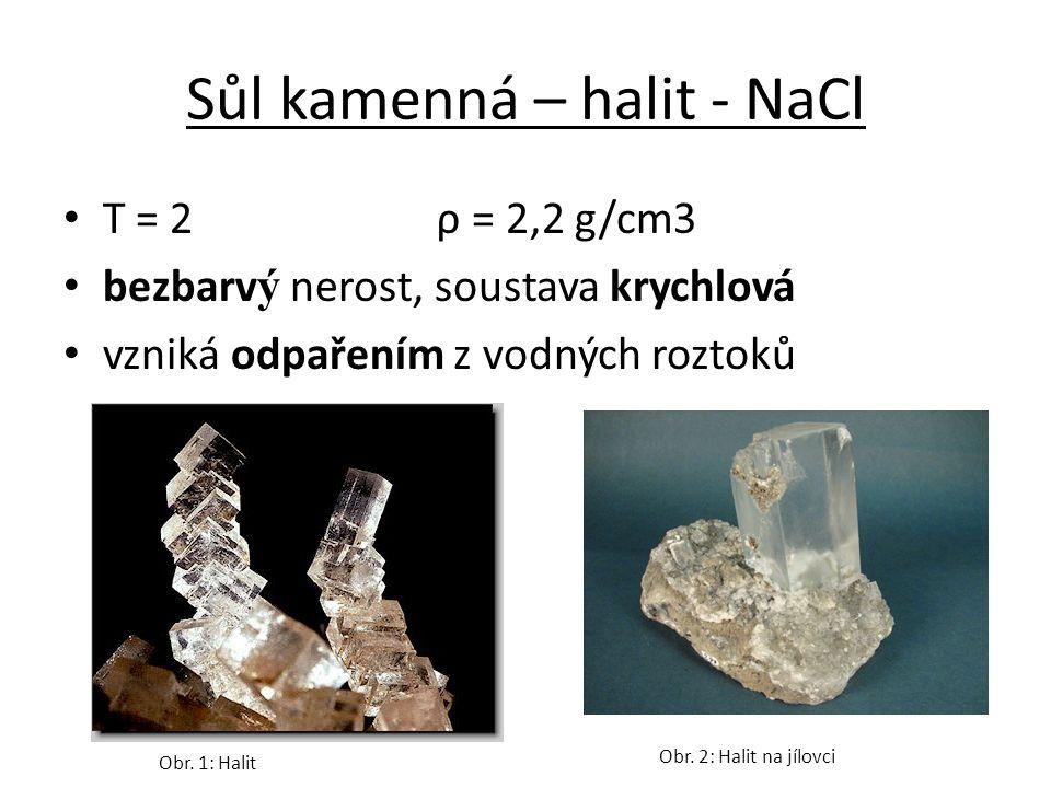 Sůl kamenná – halit - NaCl T = 2 ρ = 2,2 g/cm3 bezbarv ý nerost, soustava krychlová vzniká odpařením z vodných roztoků Obr.