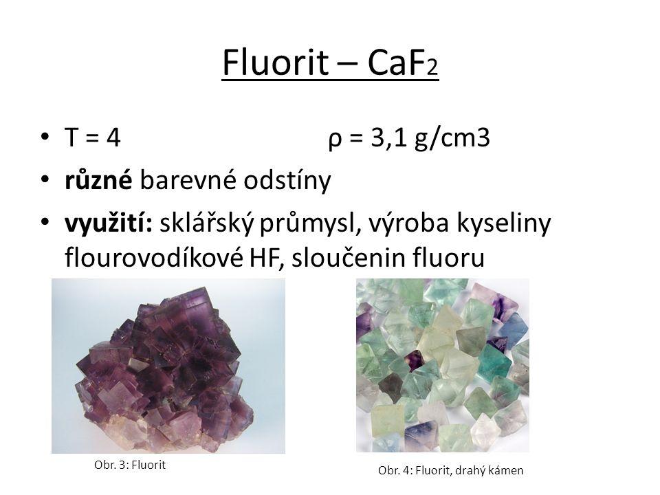 Fluorit – CaF 2 T = 4 ρ = 3,1 g/cm3 různé barevné odstíny využití: sklářský průmysl, výroba kyseliny flourovodíkové HF, sloučenin fluoru Obr.