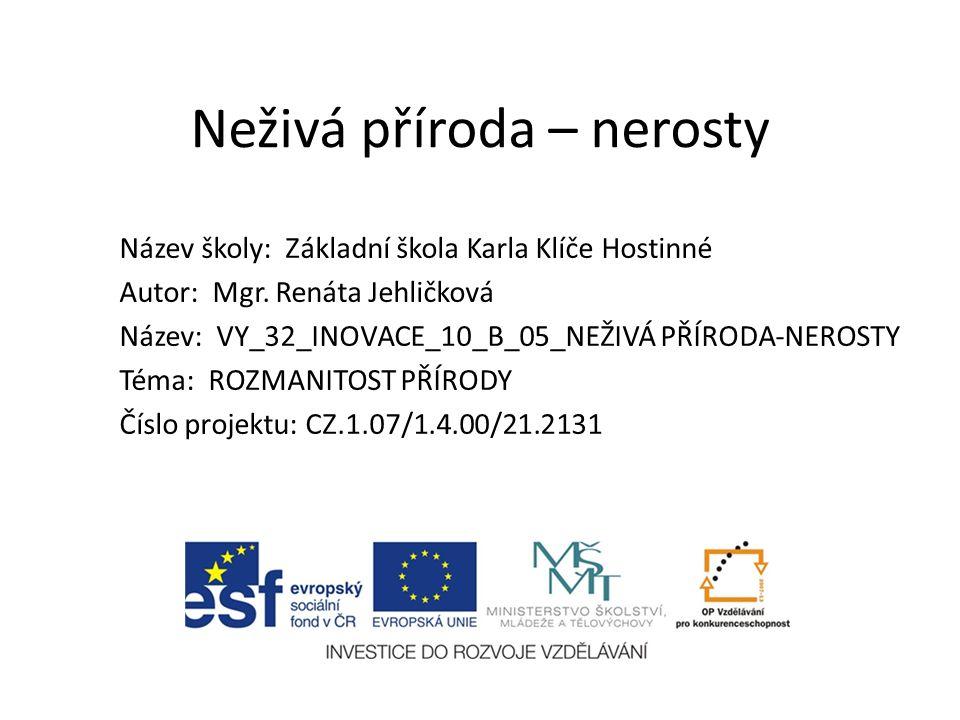 Neživá příroda – nerosty Název školy: Základní škola Karla Klíče Hostinné Autor: Mgr.