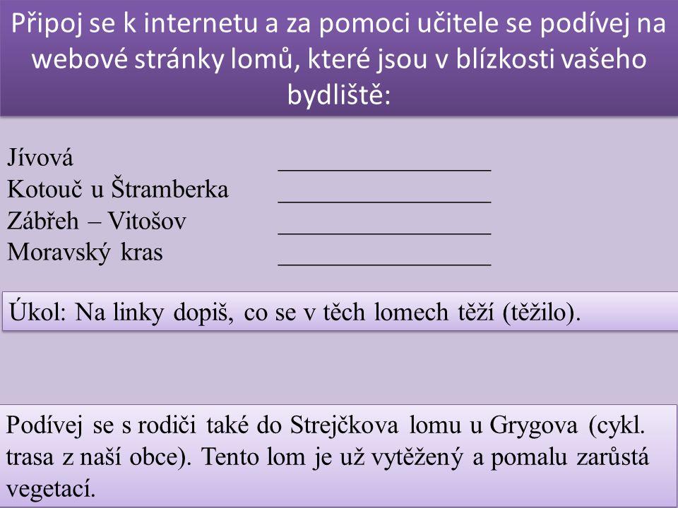 Připoj se k internetu a za pomoci učitele se podívej na webové stránky lomů, které jsou v blízkosti vašeho bydliště: Jívová ________________ Kotouč u Štramberka________________ Zábřeh – Vitošov________________ Moravský kras________________ Úkol: Na linky dopiš, co se v těch lomech těží (těžilo).